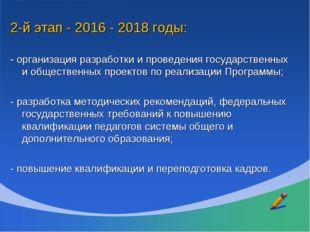 2-й этап - 2016 - 2018 годы: - организация разработки и проведения государств