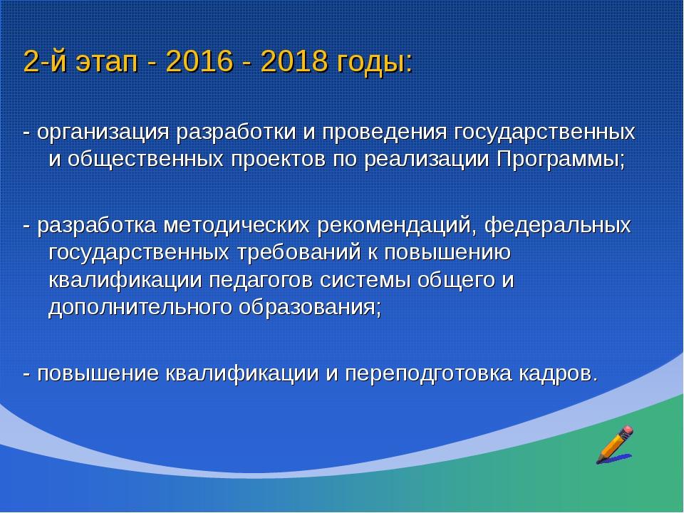 2-й этап - 2016 - 2018 годы: - организация разработки и проведения государств...
