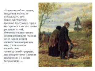 «Неужели любовь, святая, преданная любовь не всесильна? О нет! Какое бы страс
