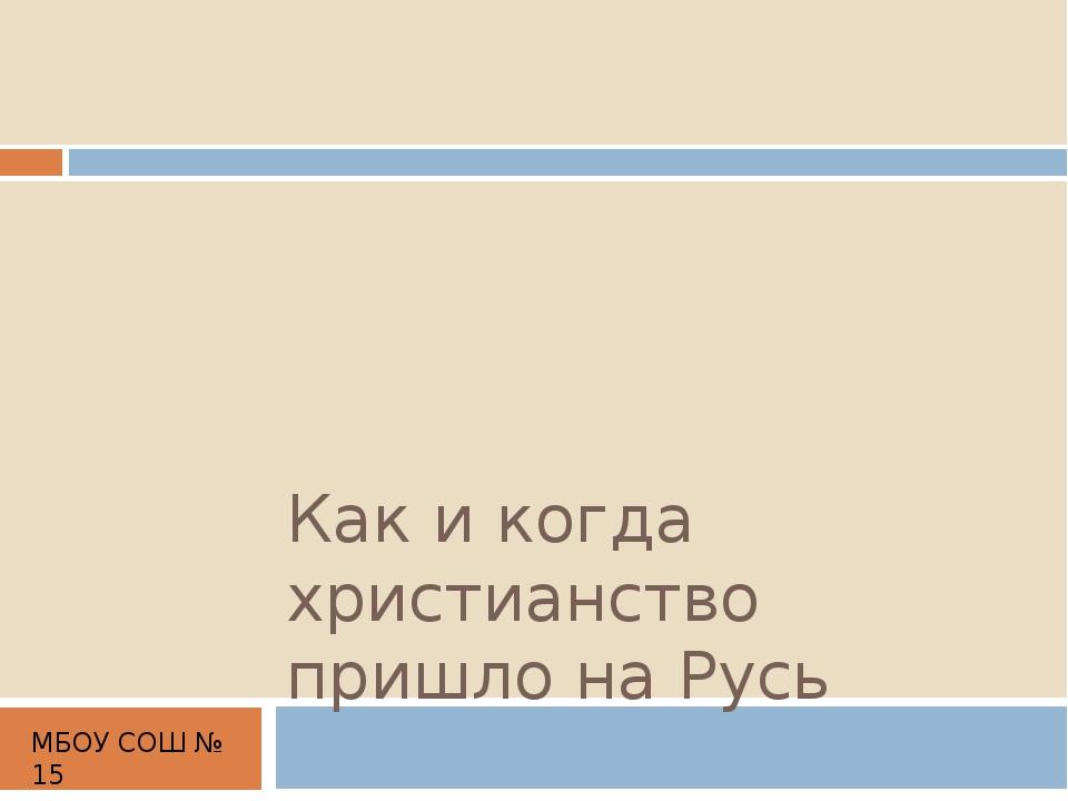 Как и когда христианство пришло на Русь МБОУ СОШ № 15