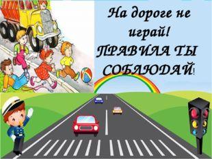На дороге не играй! ПРАВИЛА ТЫ СОБЛЮДАЙ!