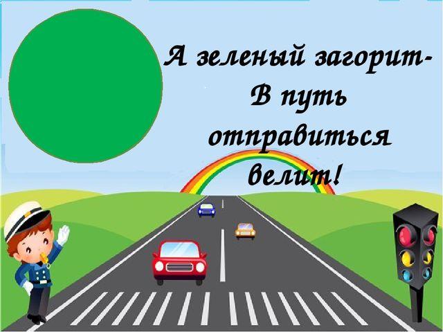 А зеленый загорит- В путь отправиться велит!