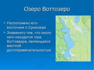 Озеро Воттозеро Расположено юго-восточнее п.Суккозера Знаменито тем, что окол