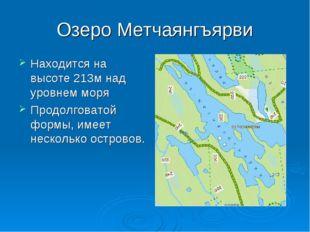 Озеро Метчаянгъярви Находится на высоте 213м над уровнем моря Продолговатой ф