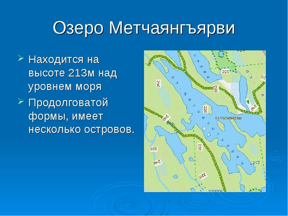 Озеро Метчаянгъярви Находится на высоте 213м над уровнем моря Продолговатой ф...