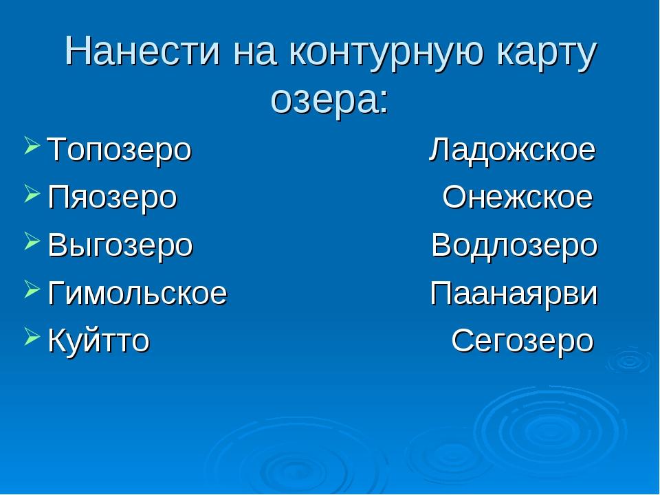 Нанести на контурную карту озера: Топозеро Ладожское Пяозеро Онежское Выгозер...