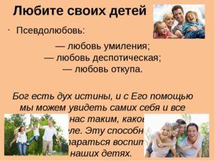 Любите своих детей Псевдолюбовь: — любовь умиления; — любовь деспотическая; —