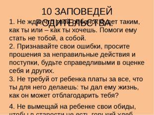 10 ЗАПОВЕДЕЙ РОДИТЕЛЬСТВА:  1. Не жди, что твой ребенок будет таким, как ты