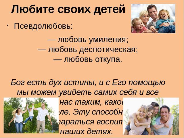 Любите своих детей Псевдолюбовь: — любовь умиления; — любовь деспотическая; —...