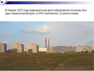 В январе 1973 года (официальная дата образования поселка) был сдан первый жил