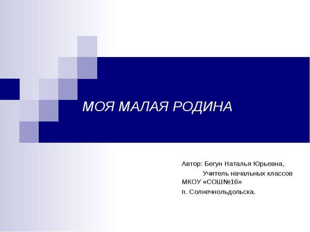 МОЯ МАЛАЯ РОДИНА Автор: Бегун Наталья Юрьевна, Учитель начальных классов МКОУ...