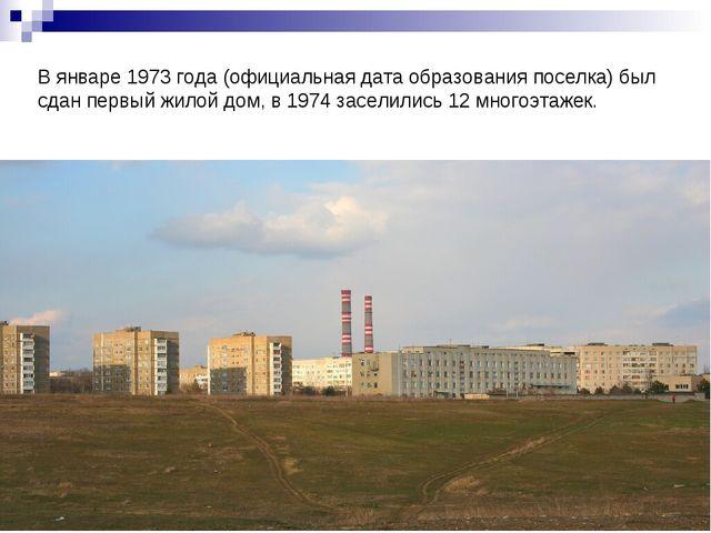 В январе 1973 года (официальная дата образования поселка) был сдан первый жил...