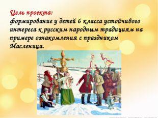 Цель проекта: формирование у детей 6 класса устойчивого интереса к русским н