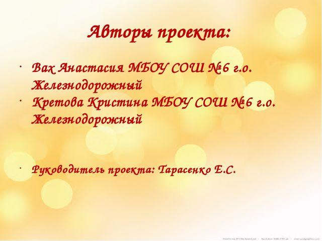 Авторы проекта: Вах Анастасия МБОУ СОШ № 6 г.о. Железнодорожный Кретова Крист...
