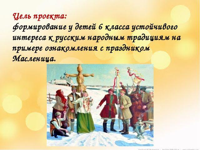 Цель проекта: формирование у детей 6 класса устойчивого интереса к русским н...