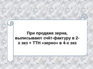При продаже зерна, выписывают счёт-фактуру в 2-х экз + ТТН «зерно» в 4-х экз