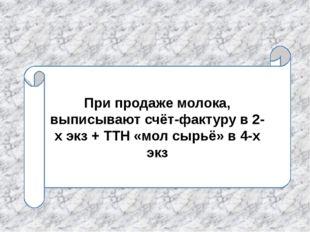 При продаже молока, выписывают счёт-фактуру в 2-х экз + ТТН «мол сырьё» в 4-х