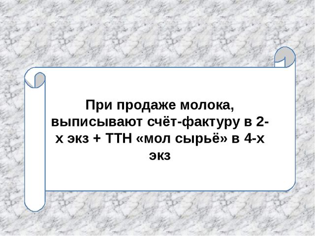 При продаже молока, выписывают счёт-фактуру в 2-х экз + ТТН «мол сырьё» в 4-х...