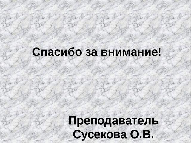 Спасибо за внимание! Преподаватель Сусекова О.В.