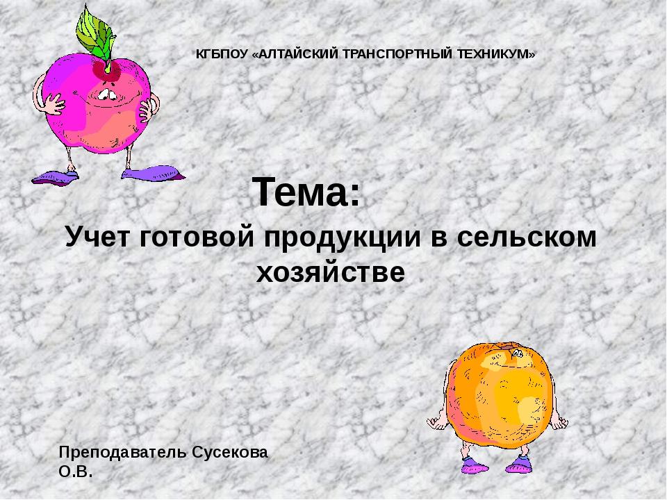 Учет готовой продукции в сельском хозяйстве Тема: Преподаватель Сусекова О.В....