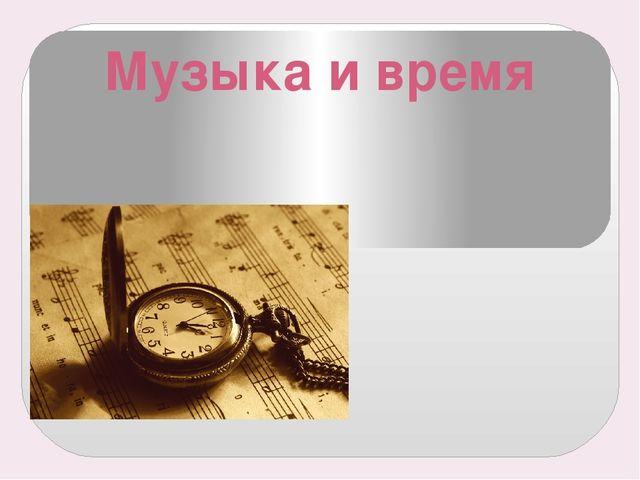 Музыка и время «Время не дремлет, часы не стоят!»