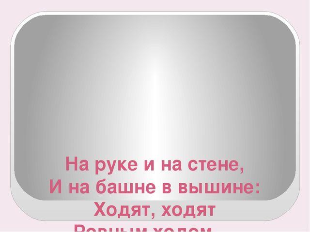 На руке и на стене, И на башне в вышине: Ходят, ходят Ровным ходом — От восхо...