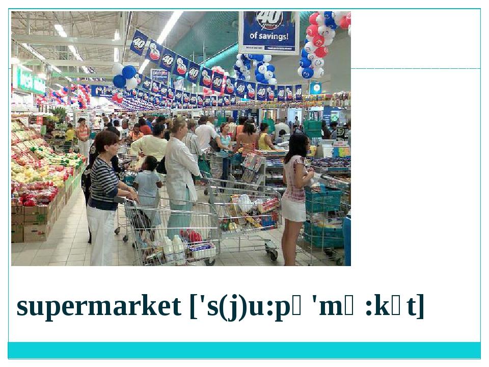 supermarket ['s(j)u:pə'mɑ:kɪt]