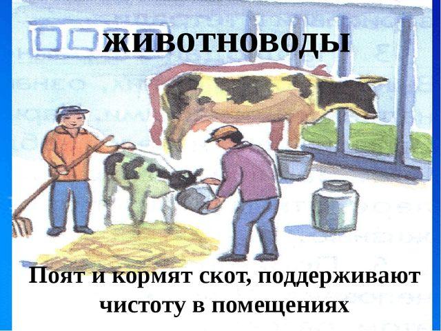 животноводы Поят и кормят скот, поддерживают чистоту в помещениях