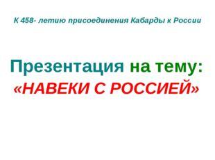 К 458- летию присоединения Кабарды к России Презентация на тему: «НАВЕКИ С РО