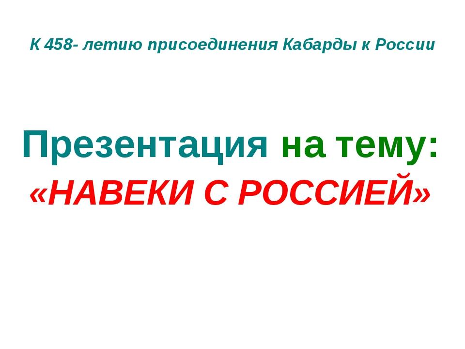 К 458- летию присоединения Кабарды к России Презентация на тему: «НАВЕКИ С РО...