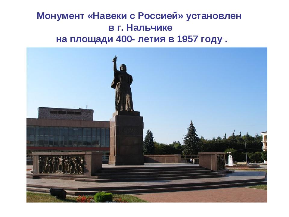 Монумент «Навеки с Россией» установлен в г. Нальчике на площади 400- летия в...