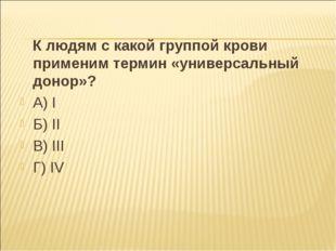 К людям с какой группой крови применим термин «универсальный донор»? А) I Б)
