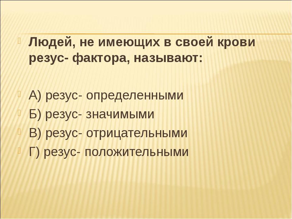 Людей, не имеющих в своей крови резус- фактора, называют: А) резус- определен...