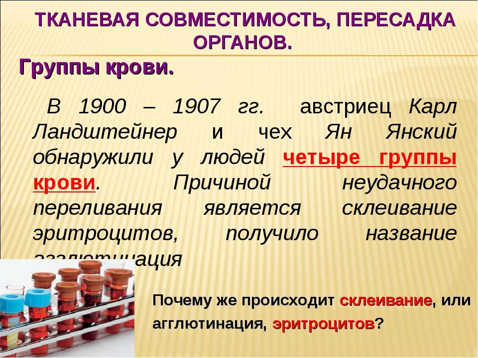 ТКАНЕВАЯ СОВМЕСТИМОСТЬ, ПЕРЕСАДКА ОРГАНОВ. Группы крови. В 1900 – 1907 гг. а...