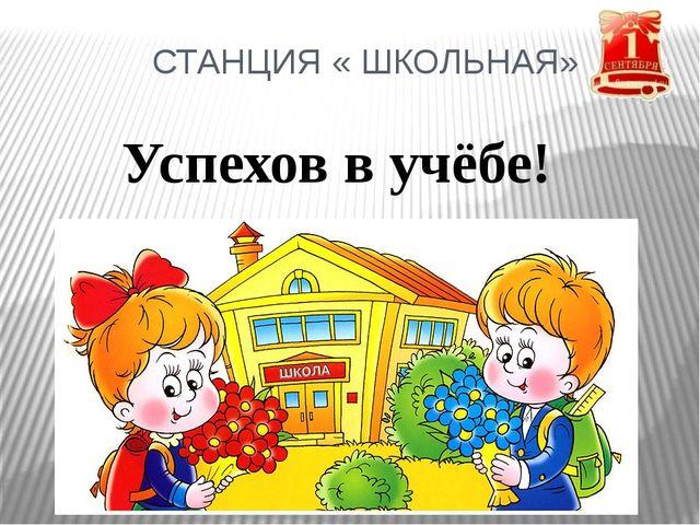 СТАНЦИЯ « ШКОЛЬНАЯ» Успехов в учёбе!