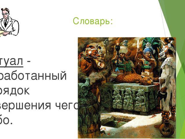 Словарь: Ритуал - выработанный порядок совершения чего-либо.