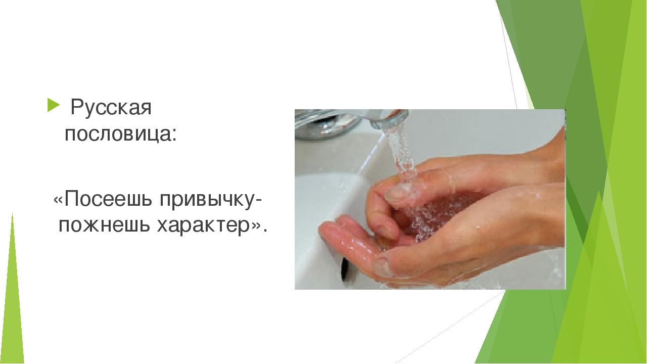 Русская пословица: «Посеешь привычку- пожнешь характер».