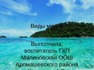 Виды морей Выполнила: воспитатель ГКП Малиновская ООШ Аромашевского района Шу