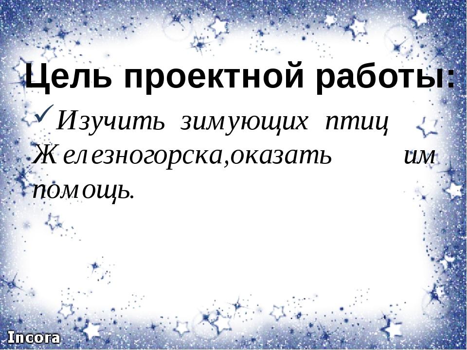 Изучить зимующих птиц Железногорска,оказать им помощь. Цель проектной работы: