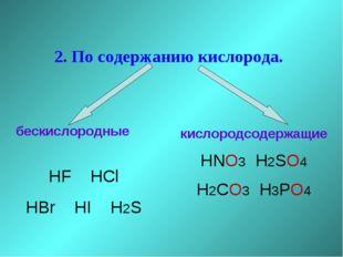 2. По содержанию кислорода. бескислородные HF HCl HBr HI H2S кислородсодержа