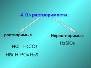 4. По растворимости . растворимые HCl H2CO3 HBr H3PO4 H2S Нерастворимые H2SiO3