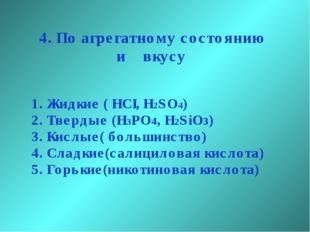 4. По агрегатному состоянию и вкусу Жидкие ( HCI, H2SO4) Твердые (H3PO4, H2Si