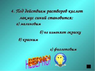 4. Под действием растворов кислот лакмус синий становится: а) малиновым б) не