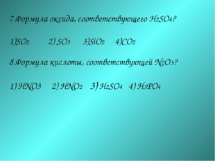 7.Формула оксида, соответствующего H2SO4? SO2 2) SO3 3)SiO2 4)CO2 8.Формула к