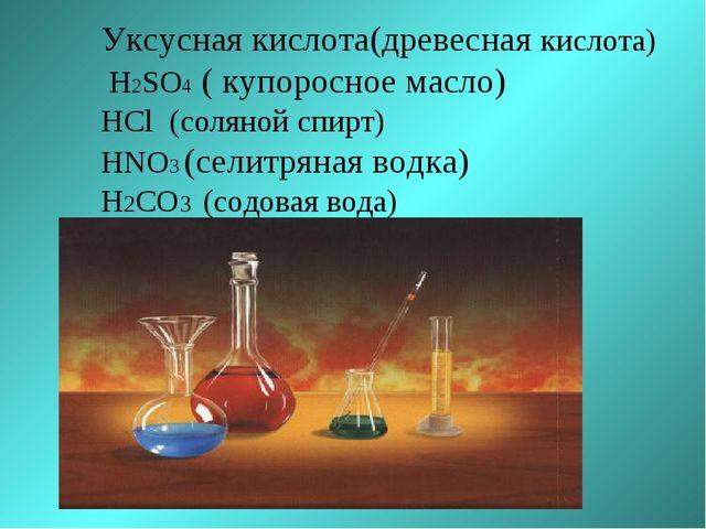 Уксусная кислота(древесная кислота) H2SO4 ( купоросное масло) HCl (соляной сп...