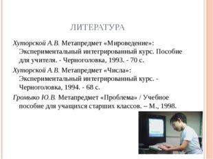 ЛИТЕРАТУРА Хуторской А.В. Метапредмет «Мироведение»: Экспериментальный интегр