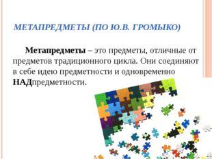 МЕТАПРЕДМЕТЫ (ПО Ю.В. ГРОМЫКО) Метапредметы – это предметы, отличные от предм