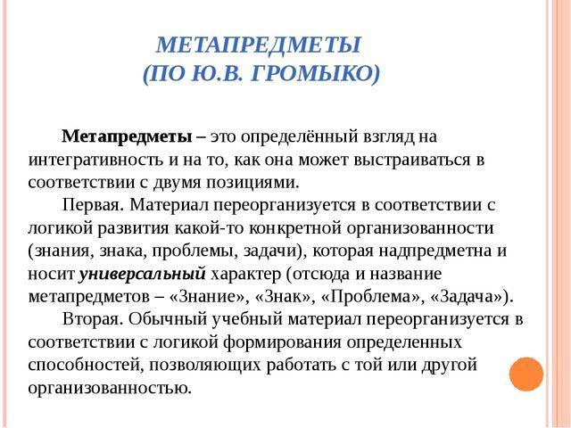 МЕТАПРЕДМЕТЫ (ПО Ю.В. ГРОМЫКО) Метапредметы – это определённый взгляд на инте...