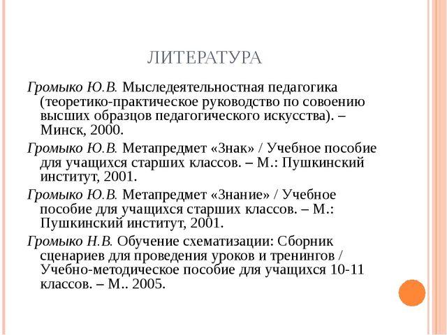 ЛИТЕРАТУРА Громыко Ю.В. Мыследеятельностная педагогика (теоретико-практическо...