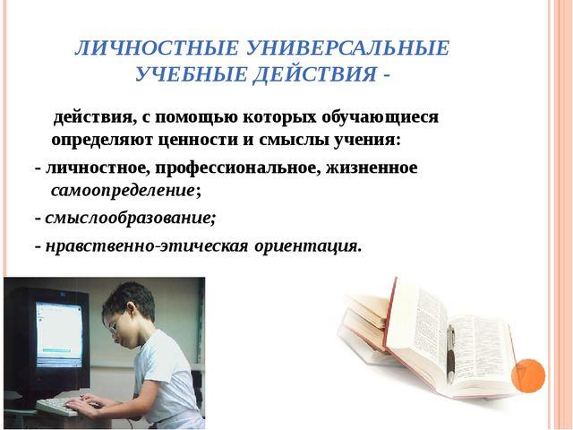 ЛИЧНОСТНЫЕ УНИВЕРСАЛЬНЫЕ УЧЕБНЫЕ ДЕЙСТВИЯ - действия, с помощью которых обуча...